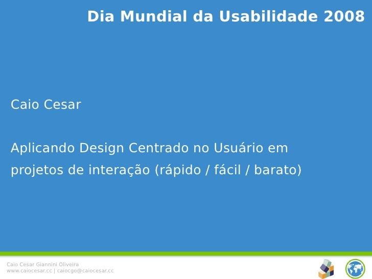 Dia Mundial da Usabilidade 2008      Caio Cesar    Aplicando Design Centrado no Usuário em  projetos de interação (rápido ...