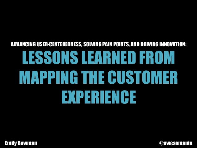 ADVANCING USER-CENTEREDNESS, SOLVING PAIN POINTS, AND DRIVING INNOVATION: LESSONS LEARNED FROM MAPPING THE CUSTOMER EXPERI...