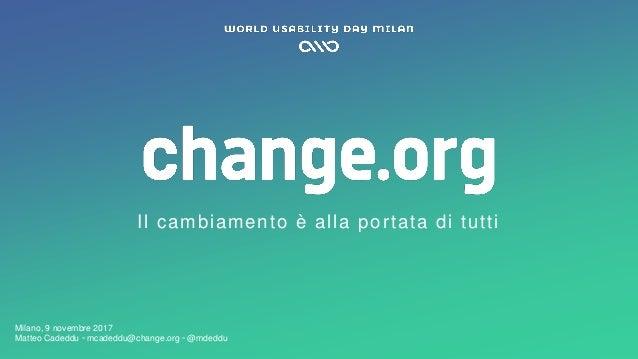 Matteo Cadeddu ◦ mcadeddu@change.org ◦ @mdeddu Il cambiamento è alla portata di tutti Milano, 9 novembre 2017 Matteo Caded...