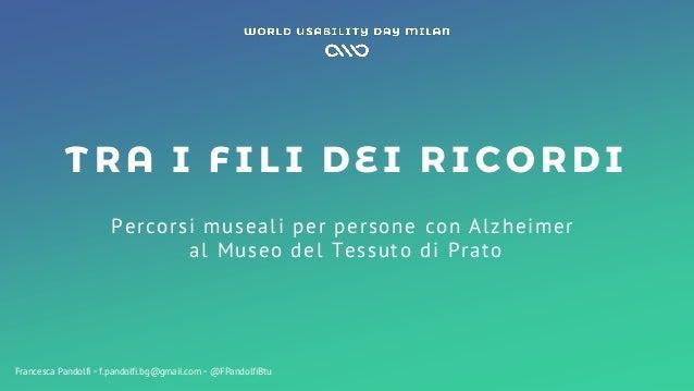 TRA I FILI DEI RICORDI Percorsi museali per persone con Alzheimer al Museo del Tessuto di Prato Francesca Pandolfi ◦ f.pan...