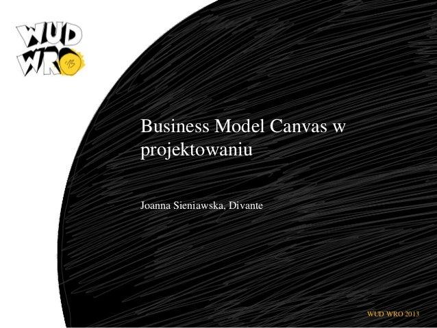 Business Model Canvas w projektowaniu Joanna Sieniawska, Divante  WUD WRO 2013