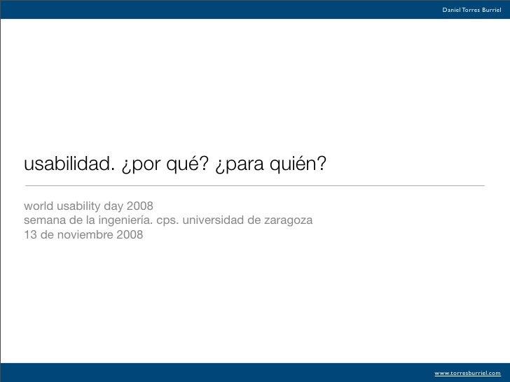 Daniel Torres Burriel     usabilidad. ¿por qué? ¿para quién?  world usability day 2008 semana de la ingeniería. cps. unive...
