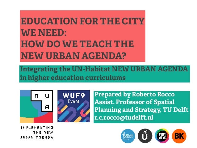 EDUCATION FOR THE CITY WE NEED: HOW DO WE TEACH THE NEW URBAN AGENDA? Integrating the UN-Habitat NEW URBAN AGENDA in highe...