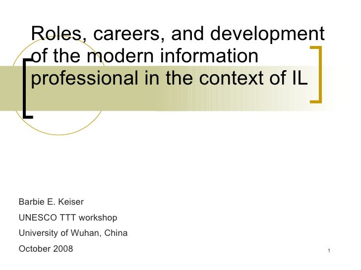 Roles, careers, and development of the modern information professional in the context of IL Barbie E. Keiser UNESCO TTT wo...