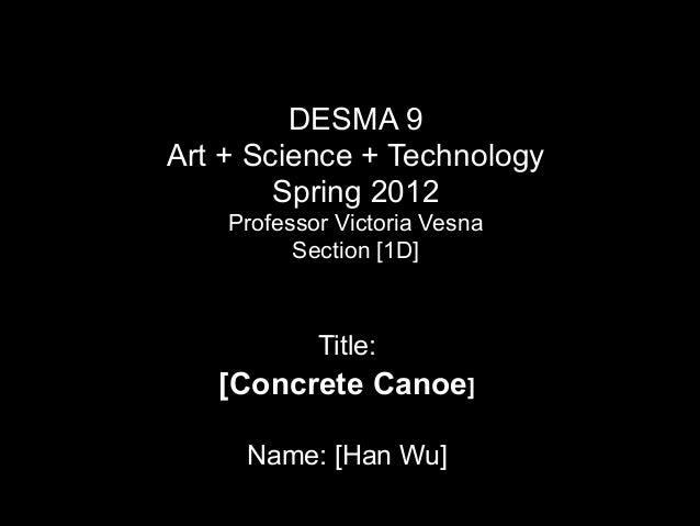 DESMA 9 Art + Science + Technology  Spring 2012 Professor Victoria Vesna Section [1D]  Title:  [Concrete Canoe] !  Nam...