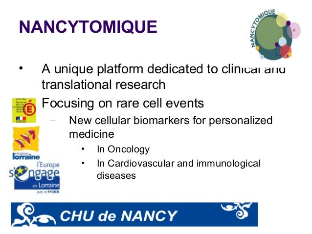 NANCYTOMIQUE • A unique platform dedicated to clinical and translational research • Focusing on rare cell events – New cel...