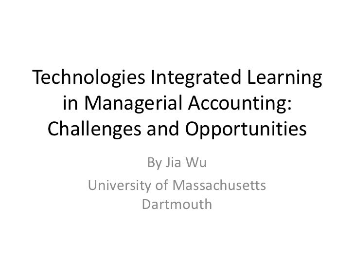 Technologies Integrated Learning in Managerial Accounting: Challenges and Opportunities<br />By Jia Wu<br />University of ...