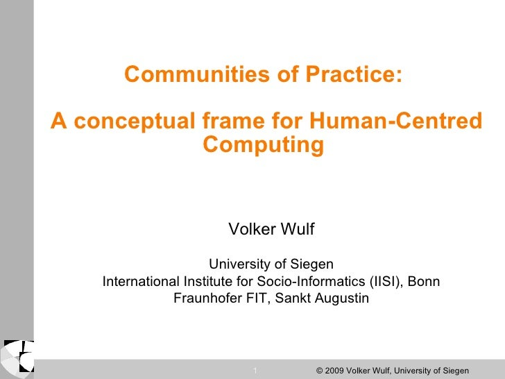 Communities of Practice:  A conceptual frame for Human-Centred Computing  Volker Wulf University of Siegen International I...