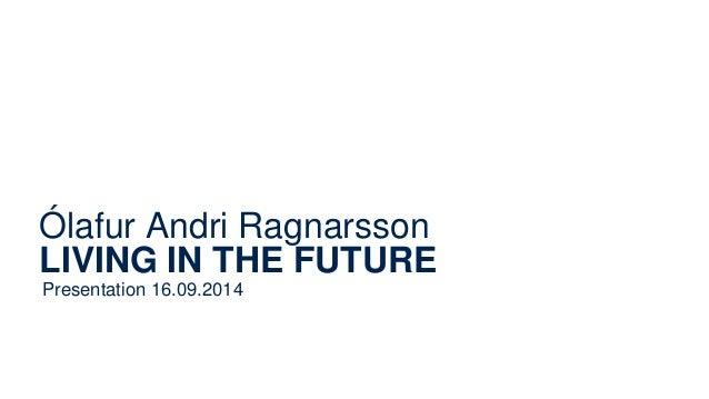 Ólafur Andri Ragnarsson  LIVING IN THE FUTURE  Presentation 16.09.2014