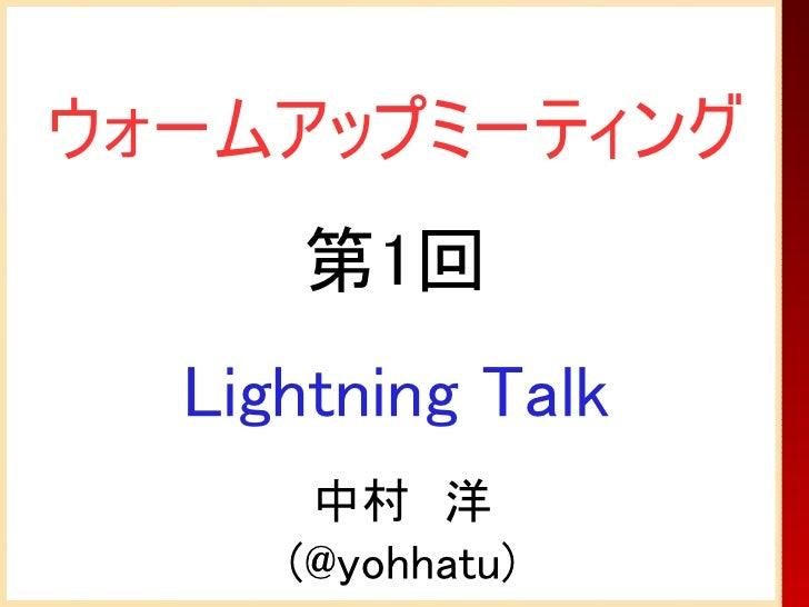 ウォームアップミーティング     第1回  Lightning Talk      中村 洋     (@yohhatu)