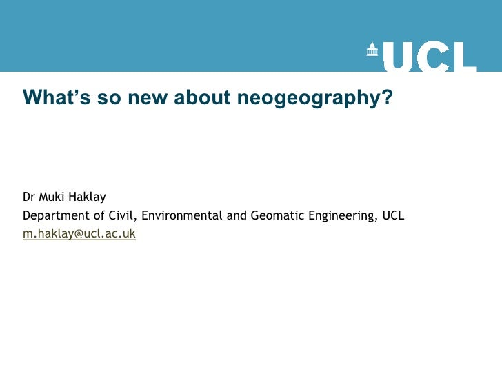 What's so new about neogeography?    Dr Muki Haklay Department of Civil, Environmental and Geomatic Engineering, UCL m.hak...