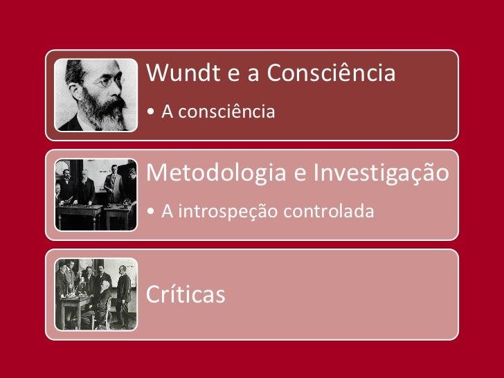 Wundt e a Consciência• A consciênciaMetodologia e Investigação• A introspeção controladaCríticas