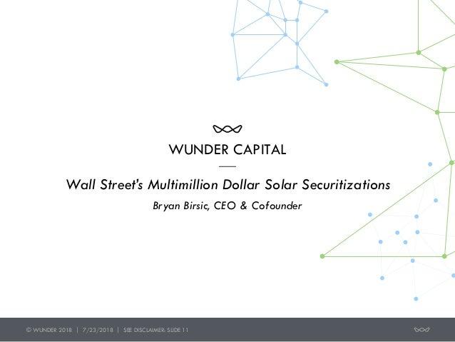 WUNDER CAPITAL Wall Street's Multimillion Dollar Solar Securitizations Bryan Birsic, CEO & Cofounder © WUNDER 2018 | 7/23...