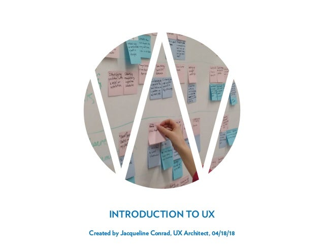 1 < TABLE OF CONTENTS INTRODUCTION TO UX Created by Jacqueline Conrad, UX Architect, 04/18/18