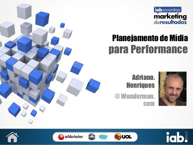 Planejamento de Mídia  para Performance Adriano. Henriques @ Wunderman. com  SUA FOTO