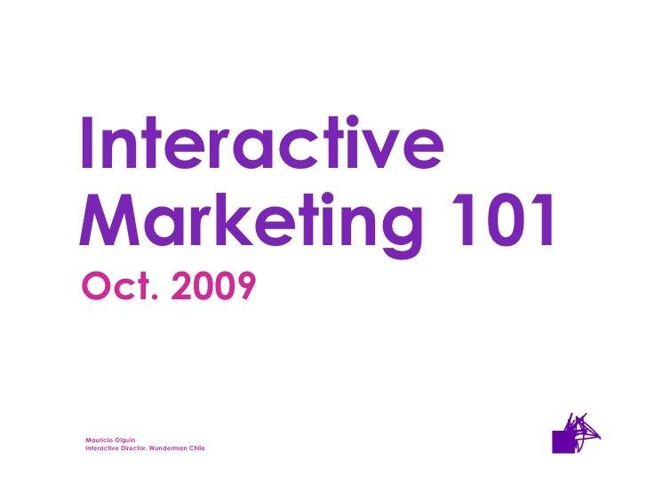 Interactive     Marketing 101      Oct. 2009   Mauricio Olguin Olguin        Mauricio Interactive Director. Wunderman Chil...