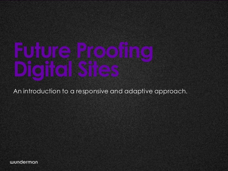 Future ProofingDigital SitesAn introduction to a responsive and adaptive approach.