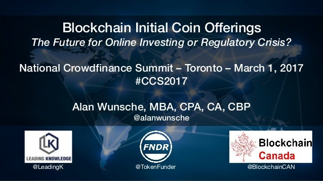 Blockchain Initial Coin Offerings The Future for Online Investing or Regulatory Crisis? National Crowdfinance Summit – Tor...
