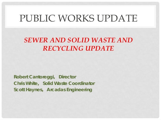 PUBLIC WORKS UPDATE SEWER AND SOLID WASTE AND RECYCLING UPDATE Robert Cantoreggi, Director Chris White, Solid Waste Coordi...