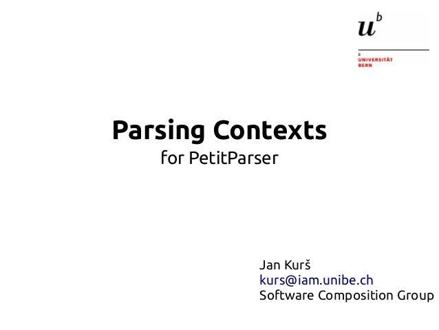 Parsing Contexts  for PetitParser  Jan Kurš  kurs@iam.unibe.ch  Software Composition Group