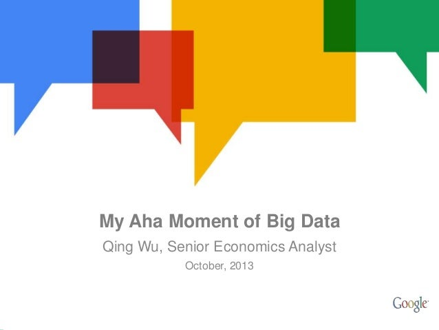 My Aha Moment of Big Data Qing Wu, Senior Economics Analyst October, 2013