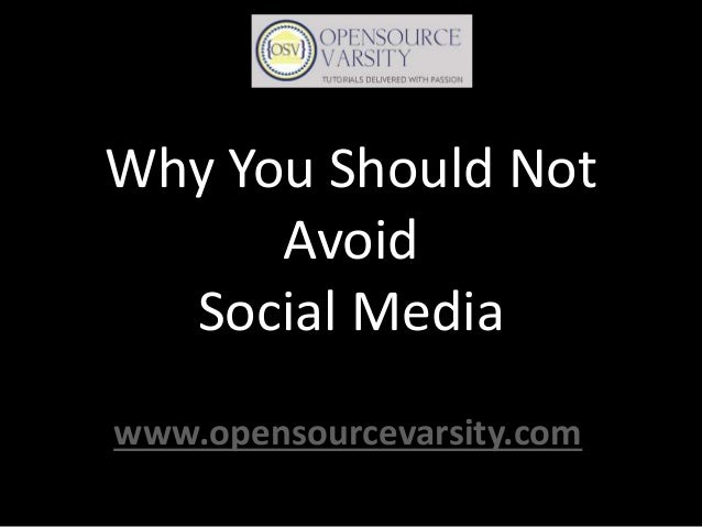 Why You Should Not Avoid Social Media www.opensourcevarsity.com