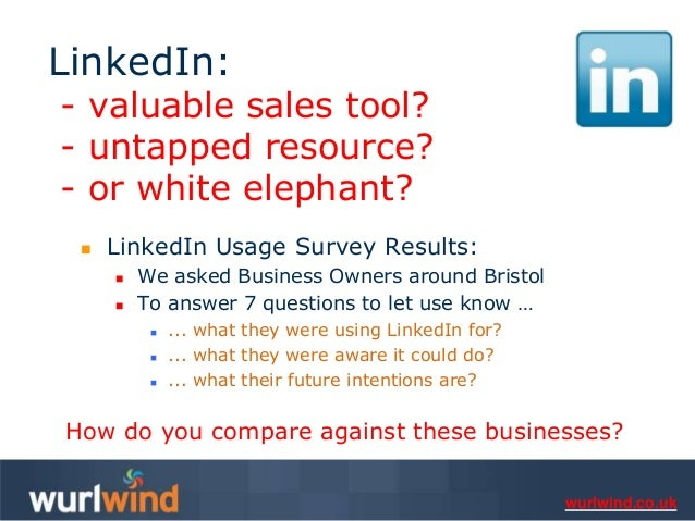 LinkedIn:- valuable sales tool?- untapped resource?- or white elephant?    LinkedIn Usage Survey Results:        We aske...