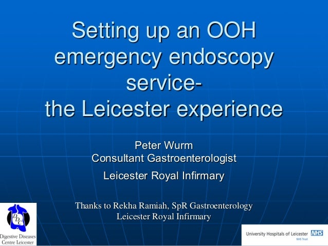 Setting up an OOH emergency endoscopy servicethe Leicester experience Peter Wurm Consultant Gastroenterologist Leicester R...