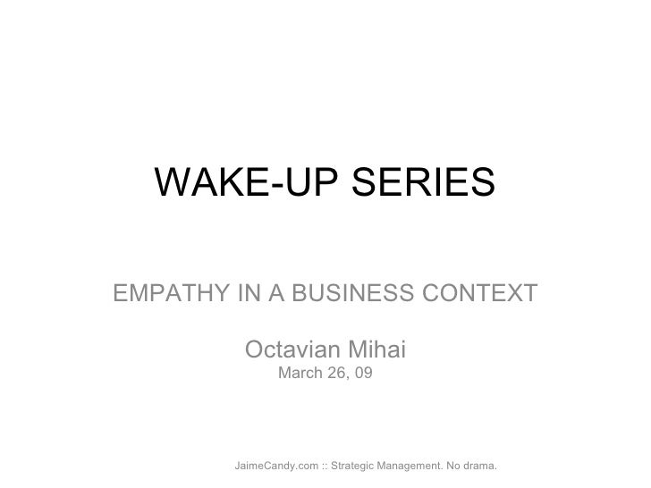 WAKE-UP SERIES EMPATHY IN A BUSINESS CONTEXT Octavian Mihai March 26, 09 JaimeCandy.com :: Strategic Management. No drama.