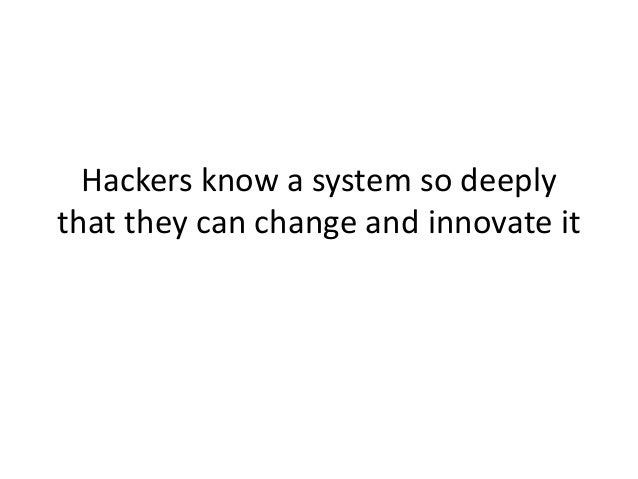 Hackers know a system so deeply that they can change and innovate it