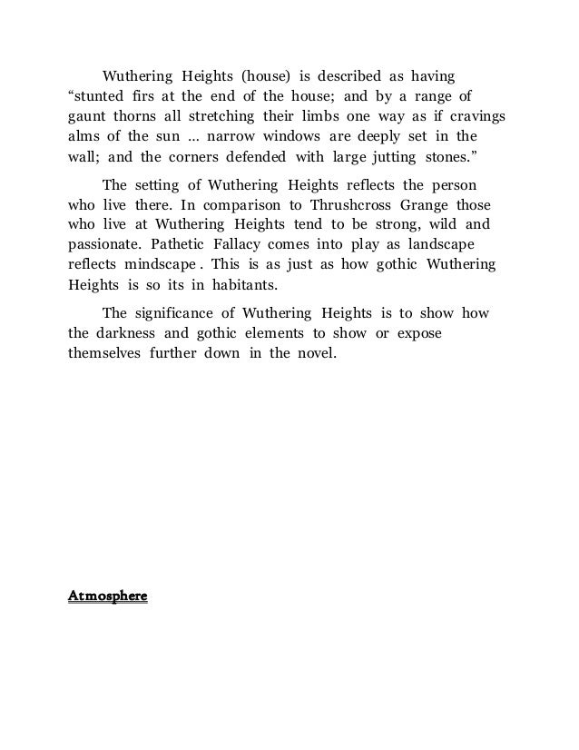 wuthering heights essay about setting The setting used throughout the novel wuthering heights helps to set the mood to describe the characters we find two households separated by the cold, muddy, and barren moors, one by the name of wuthering heights, and the other by the name of thrushcross grange each house stands alone, in the.