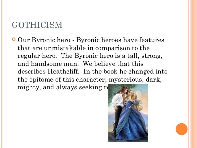 catherine as byronic hero Heathcliff as byronic hero of wuthering heights it is difficult if not impossible to find a character in emily bronte's wuthering heights that is 100% convincing as the hero -- until one applies the qualities of the byronic hero.