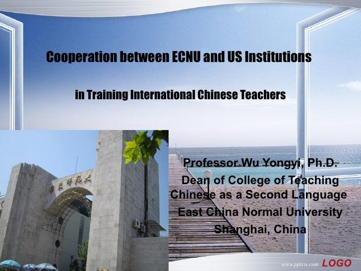 Cooperation between ECNU and US Institutions   in Training International Chinese Teachers Professor Wu Yongyi, Ph.D. Dean ...