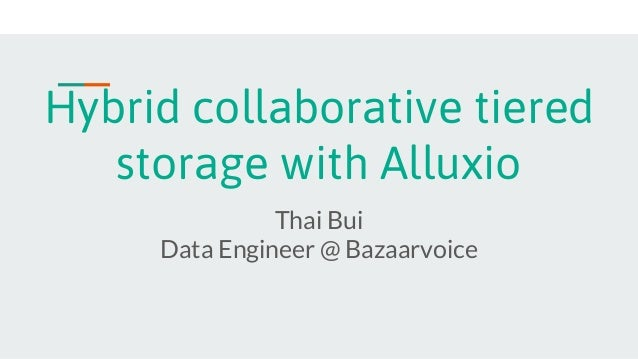 Hybrid collaborative tiered storage with Alluxio Thai Bui Data Engineer @ Bazaarvoice