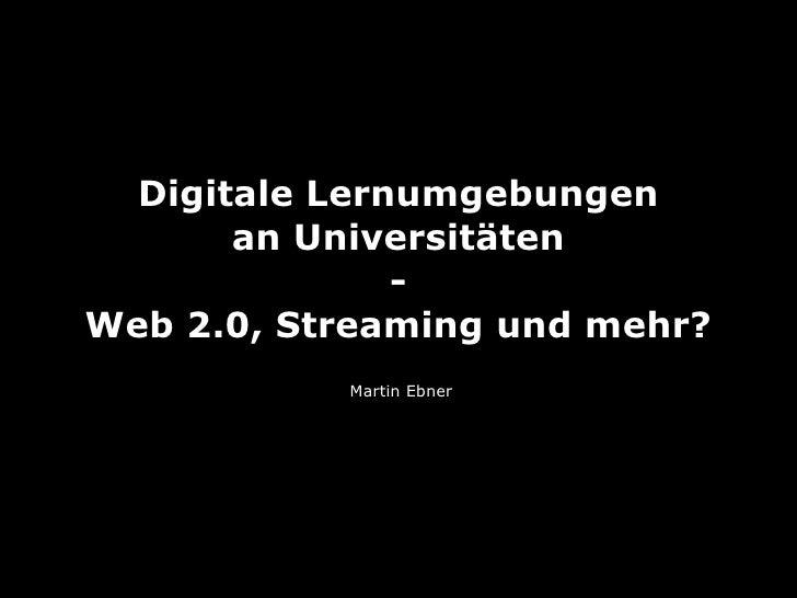 Digitale Lernumgebungen        an Universitäten                - Web 2.0, Streaming und mehr?            Martin Ebner