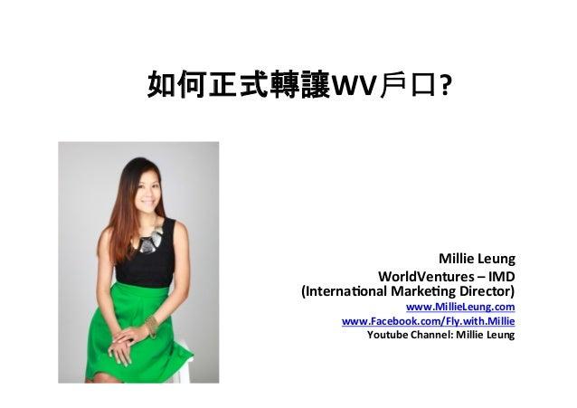 如何正式轉讓WV戶口?   Millie  Leung   WorldVentures  –  IMD     (Interna7onal  Marke7ng  Director)   www.Mil...