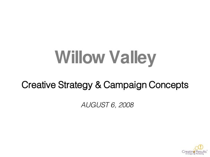 Willow Valley Creative Strategy & Campaign Concepts AUGUST 6, 2008