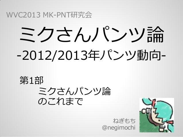 ミクさんパンツ論-2012/2013年パンツ動向-ねぎもち@negimochiWVC2013 MK-PNT研究会第1部  ミクさんパンツ論  のこれまで