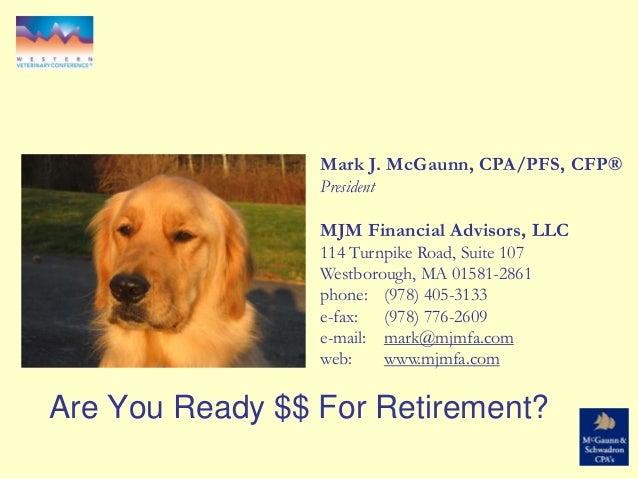 Are You Ready $$ For Retirement? Mark J. McGaunn, CPA/PFS, CFP® President MJM Financial Advisors, LLC 114 Turnpike Road, S...