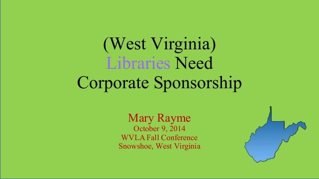 (West Virginia) Libraries Need Corporate Sponsorship Mary Rayme October 9, 2014 WVLA Fall Conference Snowshoe, West Virgin...