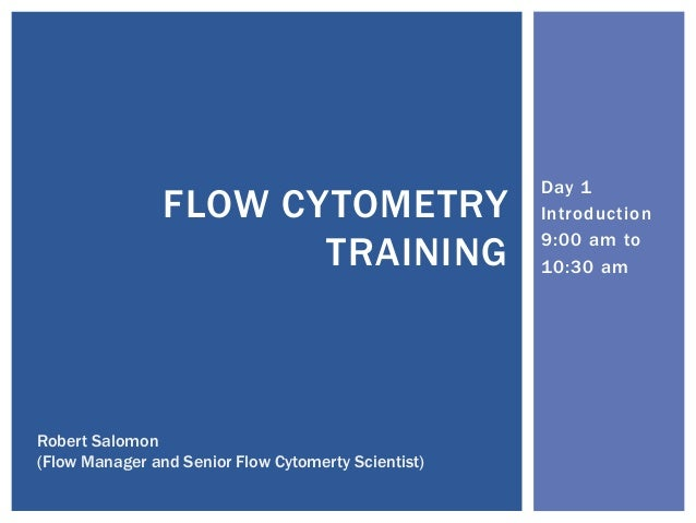 Day 1 Introduction 9:00 am to 10:30 am FLOW CYTOMETRY TRAINING Robert Salomon (Flow Manager and Senior Flow Cytomerty Scie...