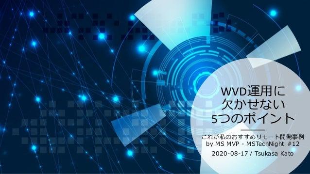 WVD運用に 欠かせない 5つのポイント これが私のおすすめリモート開発事例 by MS MVP - MSTechNight #12 2020-08-17 / Tsukasa Kato