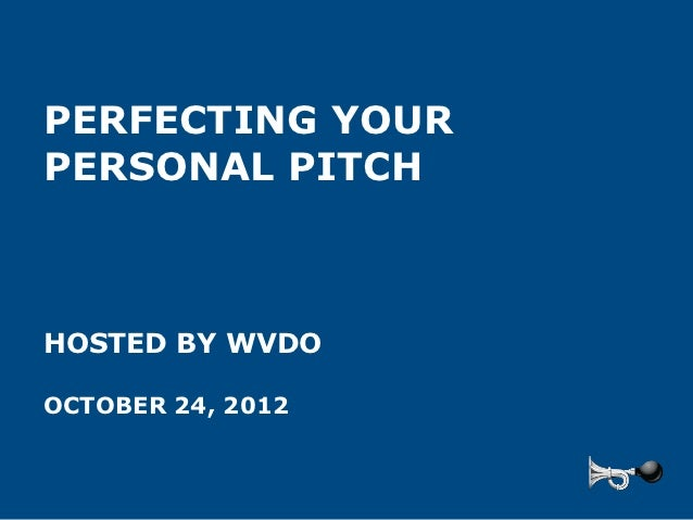 PERFECTING YOURPERSONAL PITCHHOSTED BY WVDOOCTOBER 24, 2012