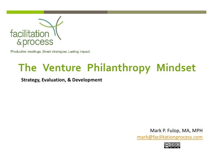 The Venture Philanthropy MindsetStrategy, Evaluation, & Development                                          Mark P. Fulop...