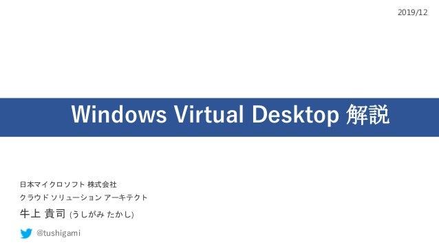 Windows Virtual Desktop 解説 日本マイクロソフト 株式会社 クラウド ソリューション アーキテクト 牛上 貴司 (うしがみ たかし) @tushigami 2019/12