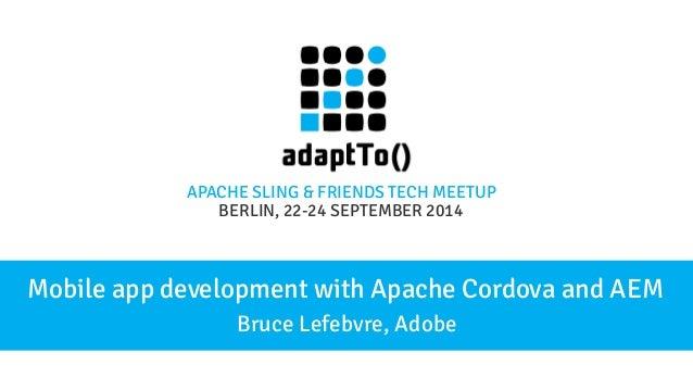 APACHE SLING & FRIENDS TECH MEETUP  BERLIN, 22-24 S EPTEMBER 2014  Mobile app development with Apache Cordova and AEM  Bru...