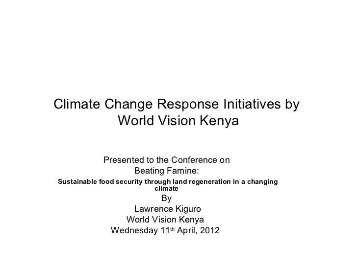 Climate Change Response Initiatives by         World Vision Kenya             Presented to the Conference on              ...