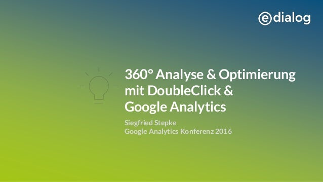 360° Analyse & Optimierung mit DoubleClick & Google Analytics Siegfried Stepke Google Analytics Konferenz 2016