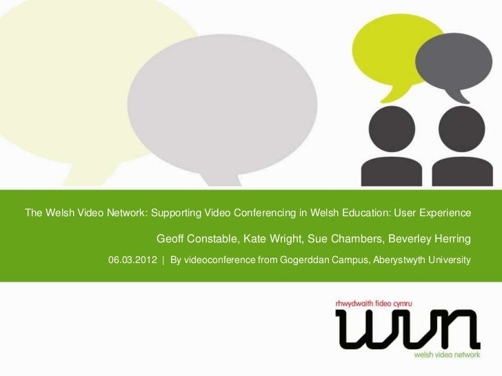 The Welsh Video Network: Supporting Video Conferencing in Welsh Education: User Experience                          Geoff ...