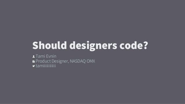 👤 Tami Evnin 🏢 Product Designer, NASDAQ OMX  tamiiiiiiiiiiii Should designers code?